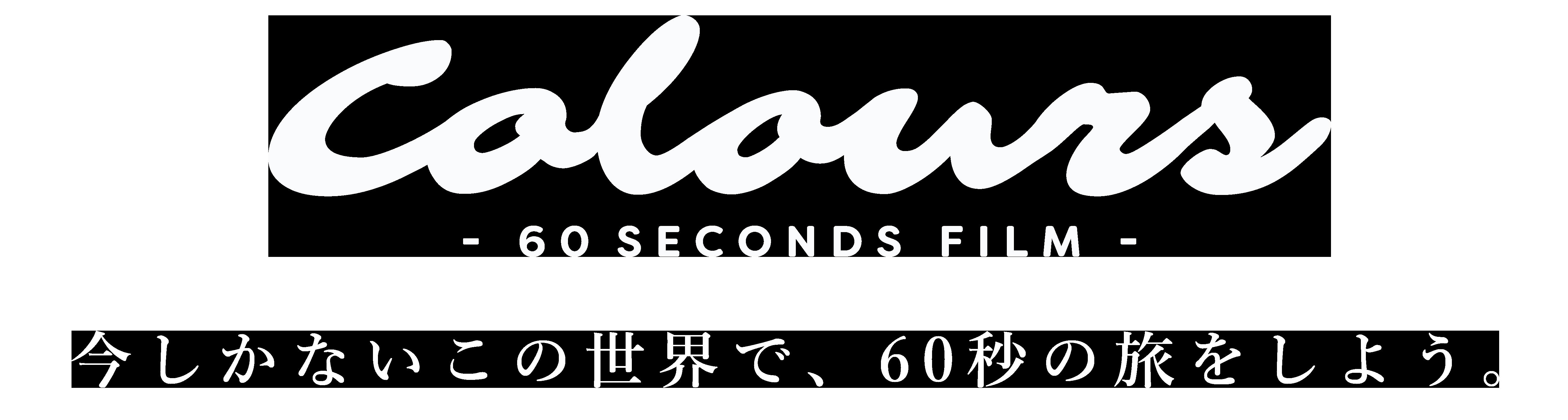Colours-60secondsfilm- 今しかないこの世界で、60秒の旅をしよう。